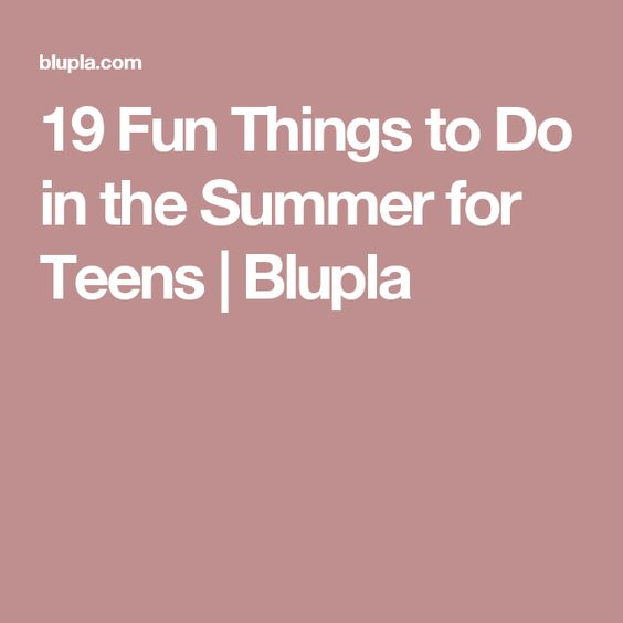 19 Fun Things to Do in the Summer for Teens | Blupla