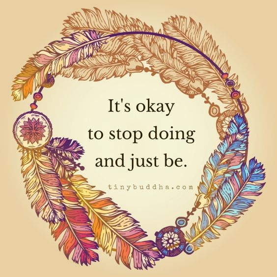 It's Okay to Stop Doing and Just Be - Tiny Buddha