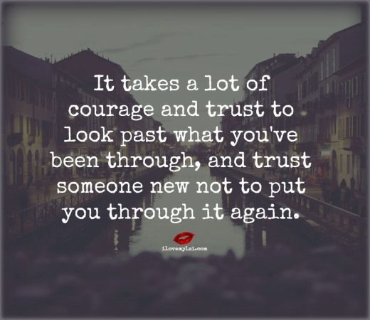 t takes a lot of courage and trust to look past what you've been through, and trust someone new not to put you through it again. <3 Join us on Facebook for more incredible love quotes! https://www.facebook.com/LoveSexIntelligence: