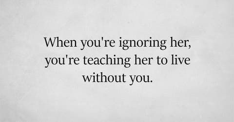 Just Remember When You Re Ignoring Her You Re Teaching Her To Live Without You Unknown Attention Quotes Words Inspirational Quotes