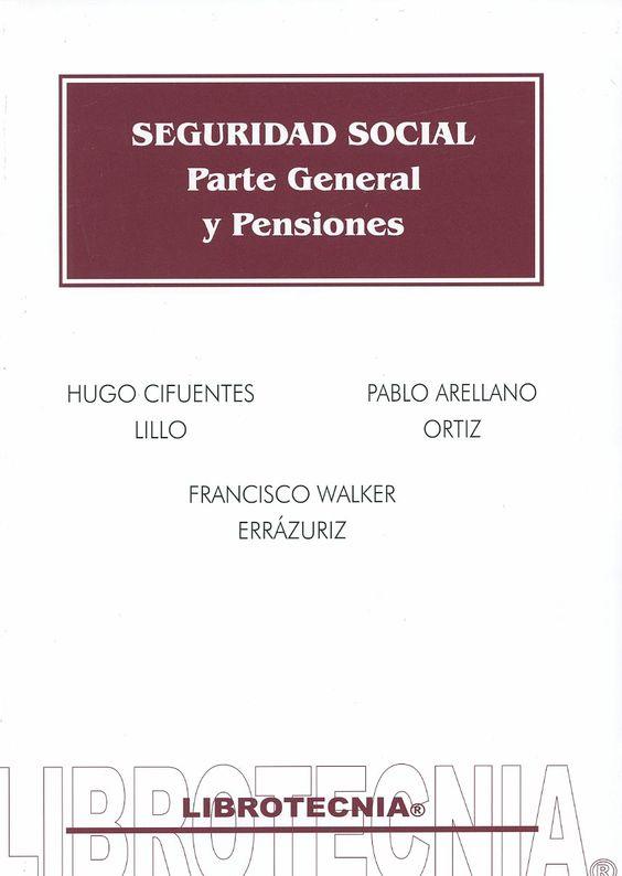 Seguridad social : parte General y pensiones / Hugo Cifuentes Lillo, Pablo Arellano Ortíz, Francisco Walker Errázuriz, 2013