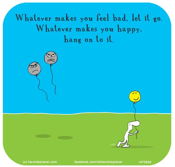 Whatever makes you feel bad, let it go. Whatever makes you happy, hang on to it.