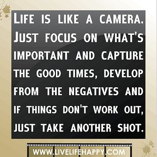 Life is like a camera. Just focus on what's important and capture the good times, develop from the negatives and if things don't work out, just take another shot. by deeplifequotes, via Flickr