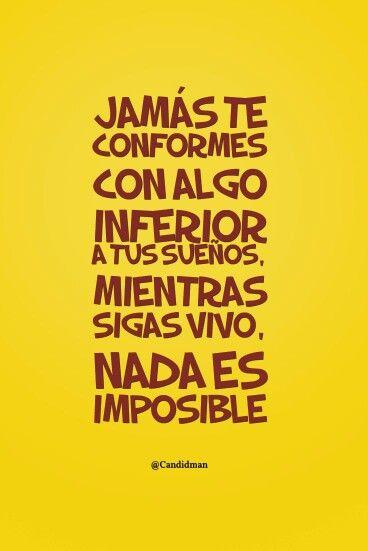 Jamás te conformes con algo inferior a tus sueños. Mientras sigas vivo, nada es imposible.