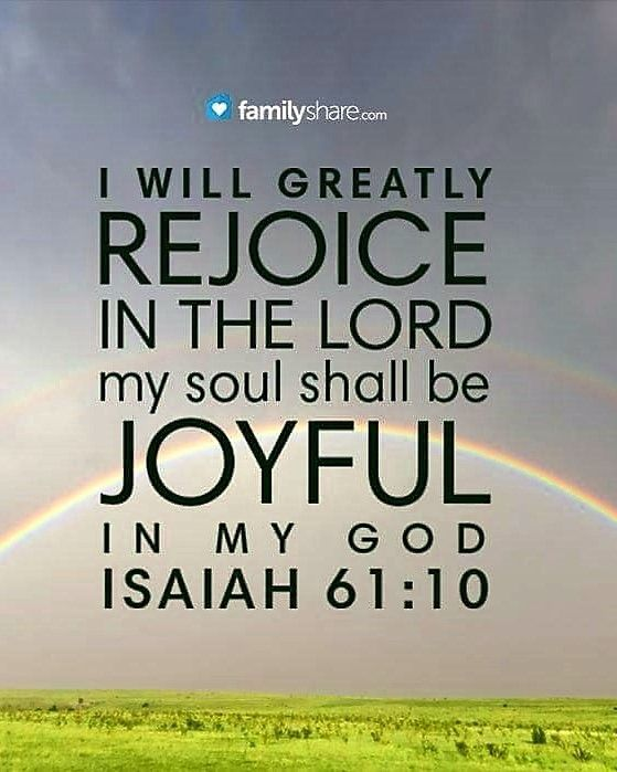 Isaiah 61:10 (NKJV) - I will greatly rejoice in the LORD, My soul shall be joyful in my God; For He has clothed me with the garments of salvation, He has covered me with the robe of righteousness, As a bridegroom decks himself with ornaments, And as...