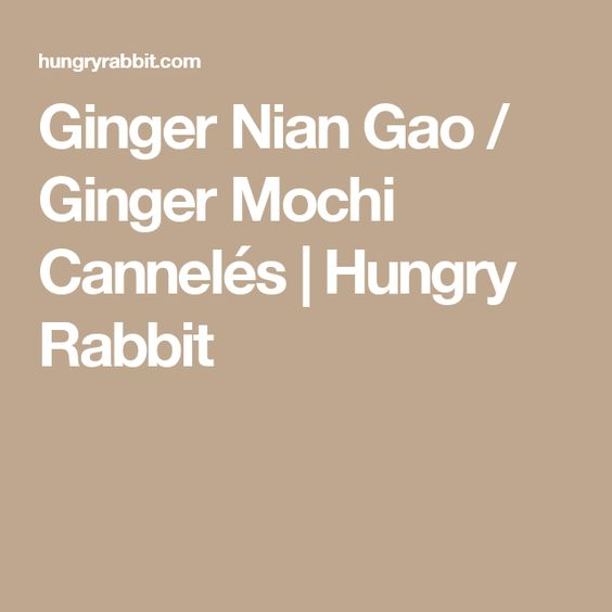 Ginger Nian Gao / Ginger Mochi Cannelés | Hungry Rabbit