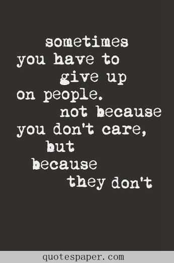 Sometimes you have to give up on people, not because you don't care, but because they don't.  Love Quote For Him  Love Quote For Her  Life Quotes