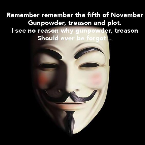 « Remember, remember, the fifth of November, Gunpowder, treason and plot. I see no reason why Gunpowder treason Should ever be forgot! » November 5th, 1605