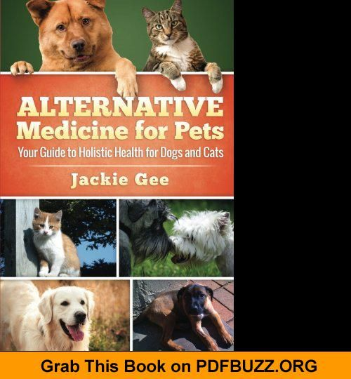 Alternative Medicine For Pets Your Guide To Holistic Health For Your Dog And Cat Pet Medications Dog Remedies Cat Health