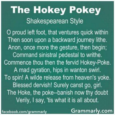 "This may be one of my favorite things ever! -- ""The following is from the Washington Post Style Invitational contest that asked readers to submit 'instructions' for something (anything), but written in the style of a famous person. The winning entry was The Hokey Pokey (as written by William Shakespeare). Written by Jeff Brechlin, Potomac Falls, Maryland, and submitted by Katherine St. John."" (http://www.phantomranch.net/folkdanc/articles/hokeypokey.htm):"