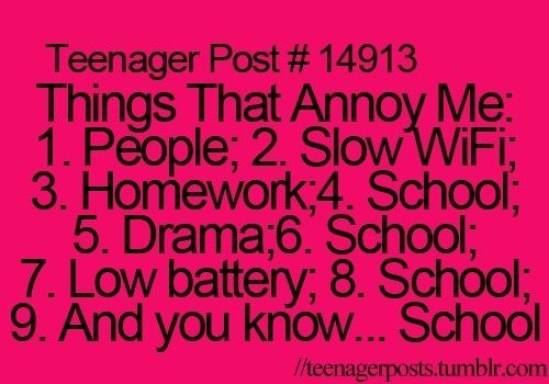 Things That Annoy Me: 1. People; 2. Slow WiFi; 3. Homework; 4. School; 5. Drama; 6. School; 7; Low battery; 8. School; 9. And you know.... School