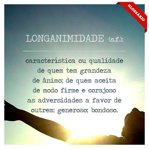 LONGANIMIDADE (s.f.); característica ou qualidade de quem tem grandeza de ânimo; de quem aceita de modo firme e corajoso as adversidade a fa...