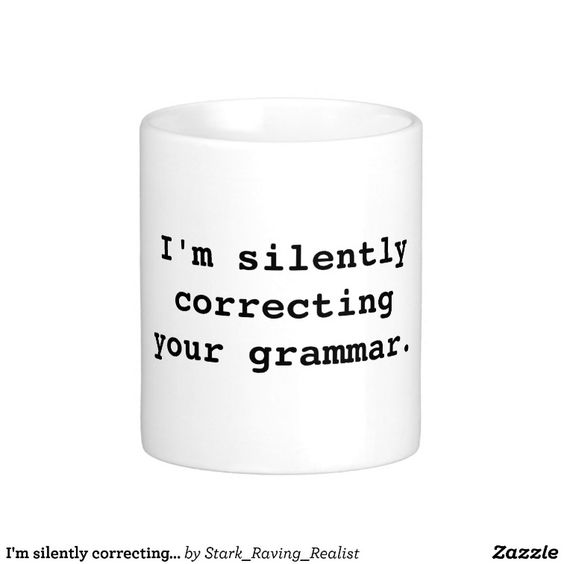 I'm silently correcting your grammar. mug
