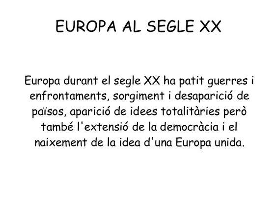 EUROPA AL SEGLE XX Europa durant el segle XX ha patit guerres i enfrontaments, sorgiment i desaparició de països, aparició...