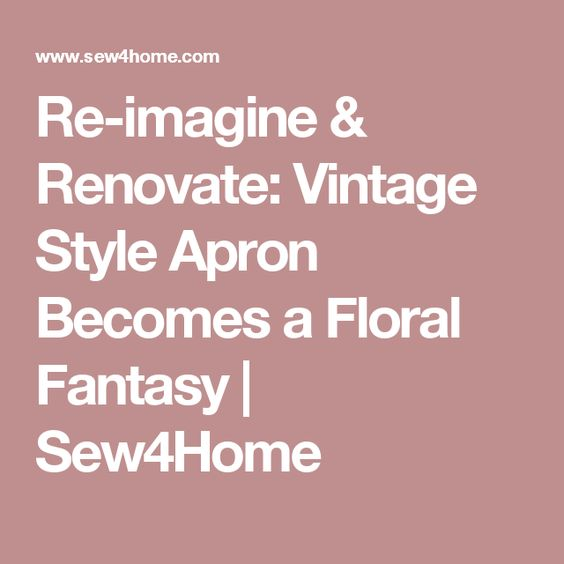 Re-imagine & Renovate: Vintage Style Apron Becomes a Floral Fantasy | Sew4Home