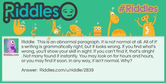 This is an abnormal paragraph. It is not normal at all. All of it's writing is grammatically right, but it looks wrong. If you find what's wrong, you'll show your skill in sight. If you can't find it, that's alright. Not many found it instantly. You may look on for hours and hours, or you may find it soon. In any way, it isn't normal. Why?