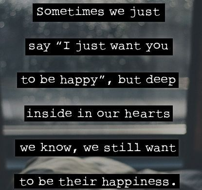 """Sometimes we just say """"I just want you to be happy"""", but deep inside in our hearts we know we still want to be there happiness."""