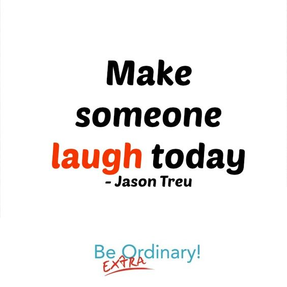 Make someone laugh today..  Inspirational Quotes by Jason Treu from www.beextraordinary.tv