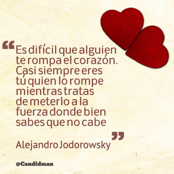 """""""Es difícil que alguien te rompa el #Corazon. Casi siempre eres tú quien lo rompe mientras tratas de meterlo a la fuerza donde bien sabes que no cabe"""". #AlejandroJodorowsky #FrasesCelebres @candidman"""