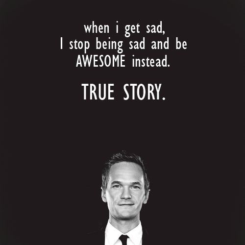 When I get sad I just stop being sad and be AWESOME instead! How I met your mother, I love this