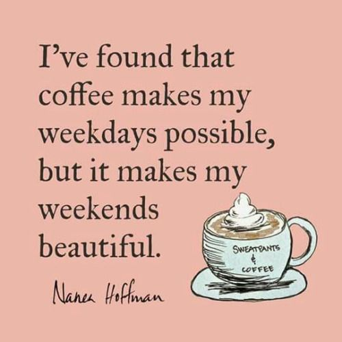 Coffee makes my weekdays possible and my weekends beautiful.