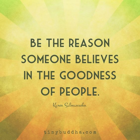 be the reason someone believes in the goodness of people: