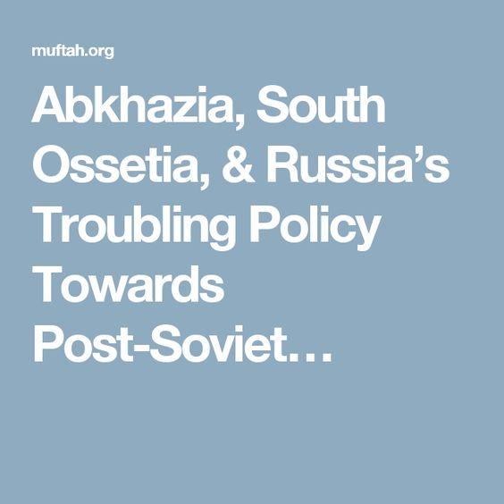 Abkhazia, South Ossetia, & Russia's Troubling Policy Towards Post-Soviet…