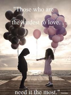 """Those who are the hardest to love...need it the most."""