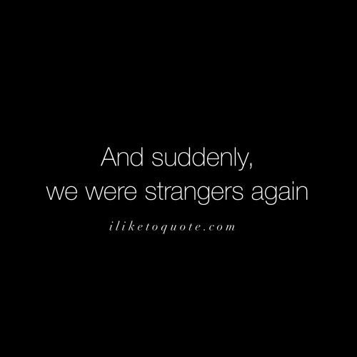 And suddenly, we were strangers again.: