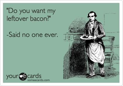 'Do you want my leftover bacon?' -Said no one ever. LOL!