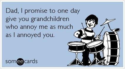 Funny Fathers Day Ecard: Dad, I promise to one day give you grandchildren who annoy me as much as I annoyed you.