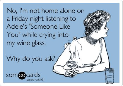 No, I'm not home alone on a Friday night listening to Adele's 'Someone Like You' while crying into my wine glass. Why do you ask?:
