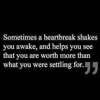 Sometimes a heartbreak shakes you awake, and helps you see that you are worth more than what you were settling for.: