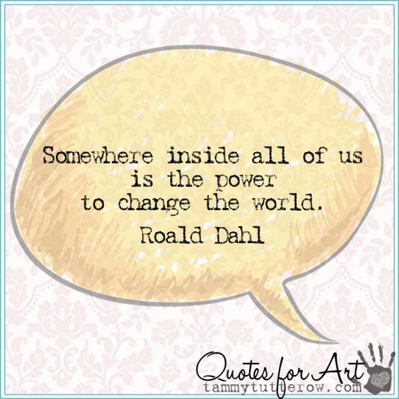 Quotes for Art   Somewhere inside all of us is the power to change the world.  Roald Dahl