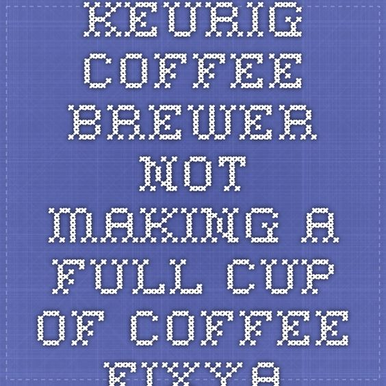 Keurig Coffee Brewer not making a full cup of Coffee - Fixya