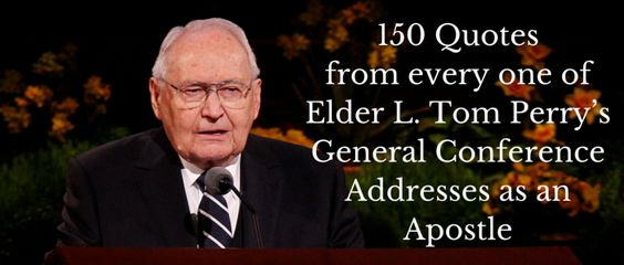 150 Quotes from every one of Elder L. Tom Perry's General Conference addresses  For more visit http://www.latterdaymorning.com/150-quotes-from-each-of-l-tom-perrys-general-conference-addresses-as-an-apostle/
