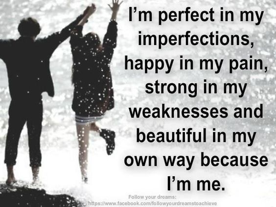 I'm perfect in my imperfections, happy in my pain, strong in my weaknesses and beautiful in my own way because I'm me