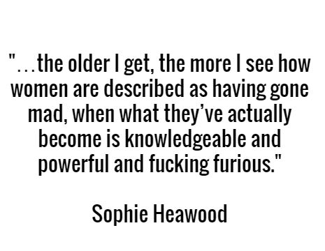 """…the older I get, the more I see how women are described as having gone mad, when what they've actually become is knowledgeable and powerful and fucking furious."" - Sophie Heawood"