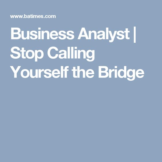 Business Analyst | Stop Calling Yourself the Bridge | Business ...