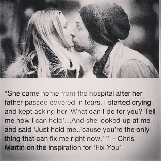 """Chris Martin on the inspiration for 'Fix You'  Personally, it's not about """"fixing"""" anybody...I was dumped by a fixer...someone who dated me because she thought I needed """"fixing"""", she wanted someone to """"fix"""" in her life. No, the important thing is BEING there for someone, through their ups and downs, being supportive of them, not to """"fix"""" them, but because you genuinely CARE for them. THAT is what is important..."""