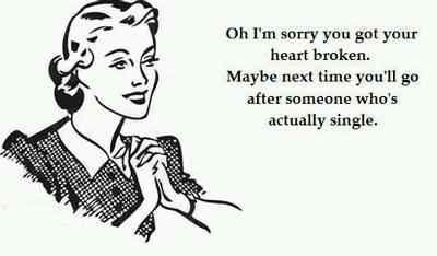 Oh I'm sorry you got your heart broken.  Maybe next time you'll go after someone who's actually single.
