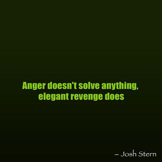 Anger doesn't solve anything, elegant revenge doe