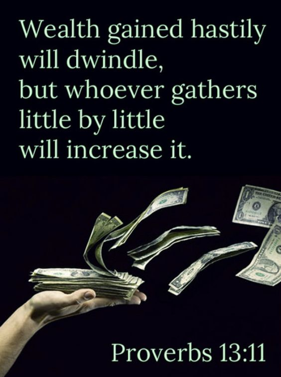 Proverbs 13:11. Wealth gained hastily will dwindle, but whoever gathers little by little will increase it.