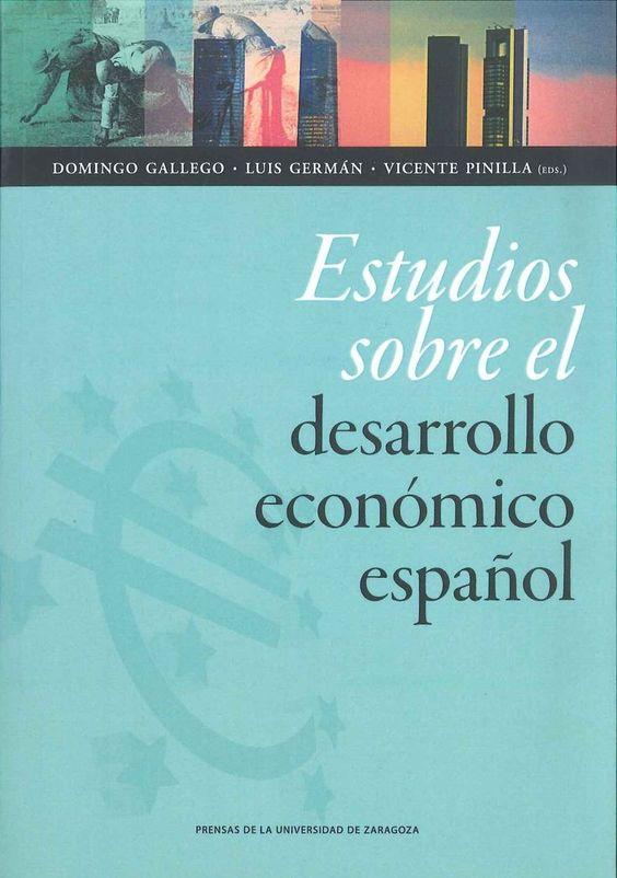 Estudios sobre el desarrollo económico español : dedicados al profesor Eloy Fernández Clemente / Domingo Gallego Martínez, Luis Germán Zubero, Vicente Pinilla Navarro (eds.)