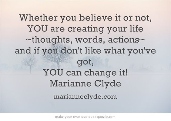 Whether you believe it or not, YOU are creating your life ~thoughts, words, actions~ and if you don't like what you've got, YOU can change it! Marianne Clyde