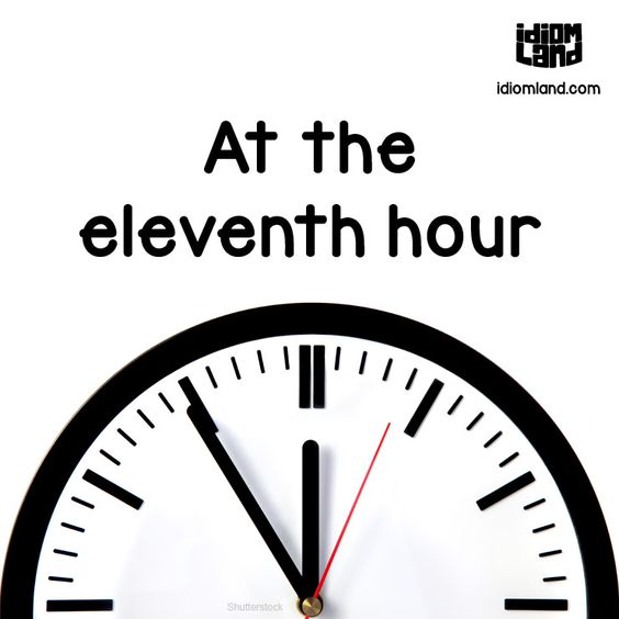 Idiom of the day: At the eleventh hour. Meaning: At the last possible moment.         Repinned by Chesapeake College Adult Ed. We offer free classes on the Eastern Shore of MD to help you earn your GED - H.S. Diploma or Learn English (ESL) .   For GED classes contact Danielle Thomas 410-829-6043 dthomas@chesapeke.edu  For ESL classes contact Karen Luceti - 410-443-1163  Kluceti@chesapeake.edu .  www.chesapeake.edu