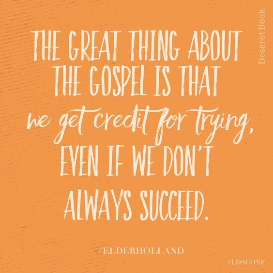 The great thing about the gospel is that we get credit for trying, even if we don't always succeed.  Jeffrey R. Holland.: