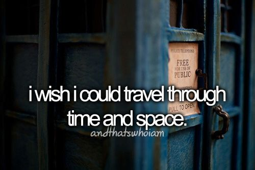 And I always have... This is why I love Doctor Who. Doctor Who didn't make me want to travel though time and space. Doctor Who reflects my desire to travel through time and space. I've wanted to do that since I was little. :)