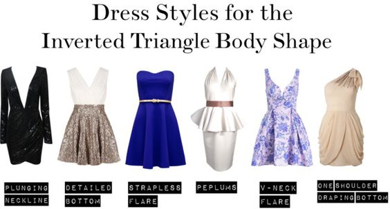 Wear flowing flared dresses and any silhouettes with details or extra bulk around your waist and hips. The neckline should be low, plunging or v-shaped to go along with your body shape. To learn more about the inverted triangle click here.