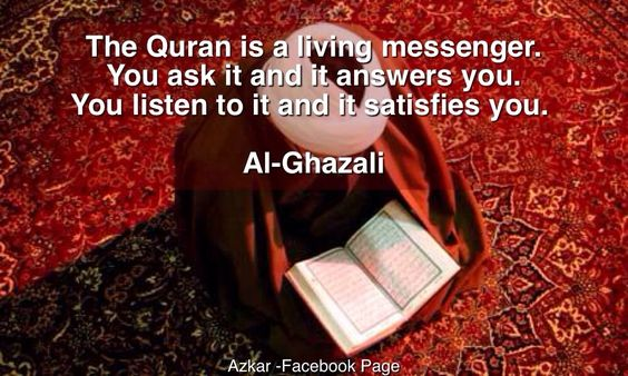 The Quran is a living messenger. You ask it and it answers you. You listen to it and it satisfies you.   -Al-Ghazali